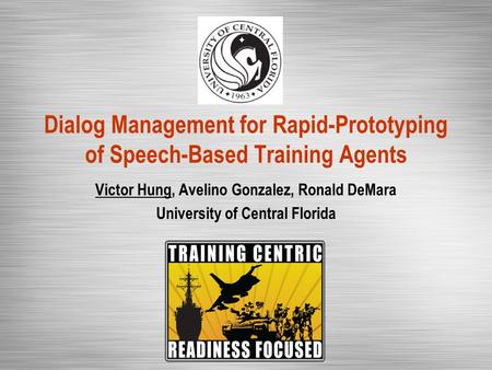 Dialog Management for Rapid-Prototyping of Speech-Based Training Agents Victor Hung, Avelino Gonzalez, Ronald DeMara University of Central Florida.