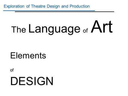 Exploration of Theatre Design and Production Elements of DESIGN The Language of Art.