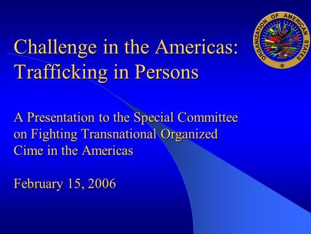 Challenge in the Americas: Trafficking in Persons A Presentation to the Special Committee on Fighting Transnational Organized Cime in the Americas February.