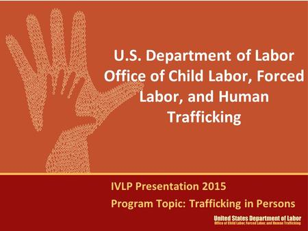U.S. Department of Labor Office of Child Labor, Forced Labor, and Human Trafficking IVLP Presentation 2015 Program Topic: Trafficking in Persons.