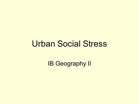 "Urban Social Stress IB Geography II. Essential Question Are you entitled to live in a safe community? –What does ""safety"" include? –Is every person entitled."