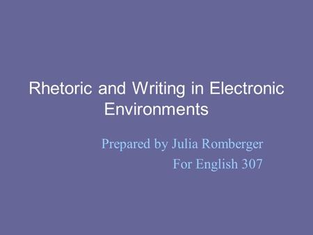 Rhetoric and Writing in Electronic Environments Prepared by Julia Romberger For English 307.