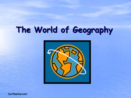 OwlTeacher.com The World of Geography. OwlTeacher.com Chapter 1: What does it mean to study Geography? * It is the study of our earth; our home. OR *Anything.