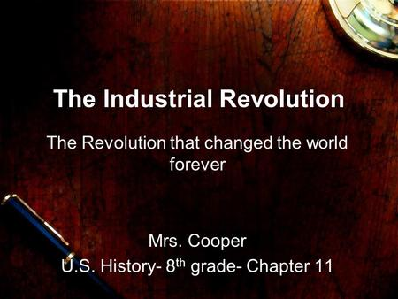 The Industrial Revolution The Revolution that changed the world forever Mrs. Cooper U.S. History- 8 th grade- Chapter 11.