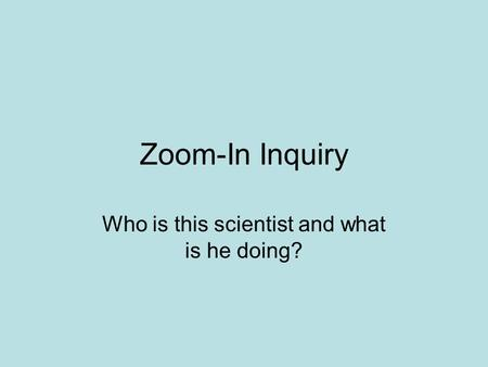 Zoom-In Inquiry Who is this scientist and what is he doing?