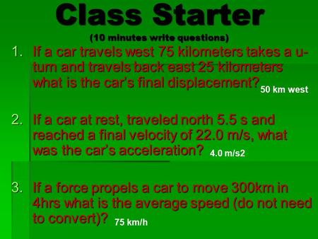Class Starter (10 minutes write questions) 1.If a car travels west 75 kilometers takes a u- turn and travels back east 25 kilometers what is the car's.
