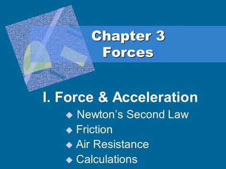 Chapter 3 Forces I. Force & Acceleration  Newton's Second Law  Friction  Air Resistance  Calculations.