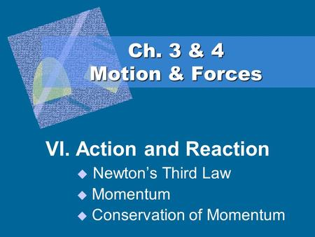 Ch. 3 & 4 Motion & Forces VI. Action and Reaction  Newton's Third Law  Momentum  Conservation of Momentum.