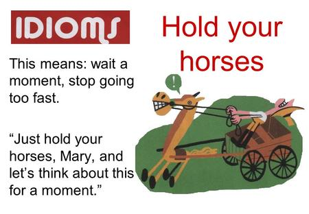 Hold your horses This means: wait a moment, stop going too fast.