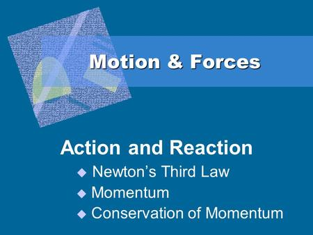 Motion & Forces Action and Reaction  Newton's Third Law  Momentum  Conservation of Momentum.
