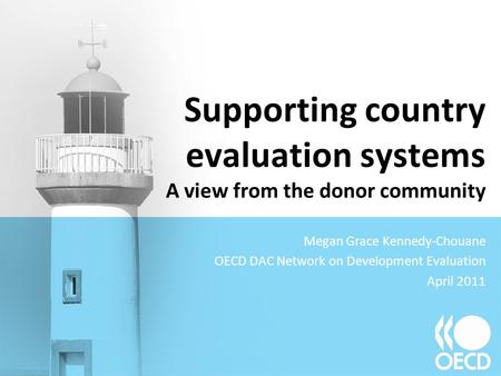 Supporting country evaluation systems A view from the donor community Megan Grace Kennedy-Chouane OECD DAC Network on Development Evaluation April 2011.