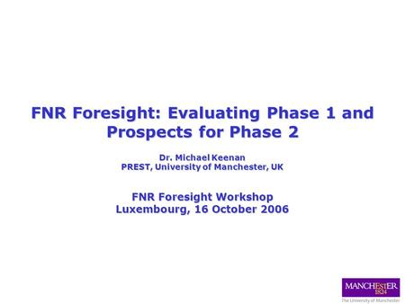 FNR Foresight: Evaluating Phase 1 and Prospects for Phase 2 Dr. Michael Keenan PREST, University of Manchester, UK FNR Foresight Workshop Luxembourg, 16.