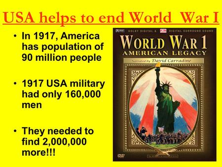 USA helps to end World War I In 1917, America has population of 90 million people 1917 USA military had only 160,000 men They needed to find 2,000,000.