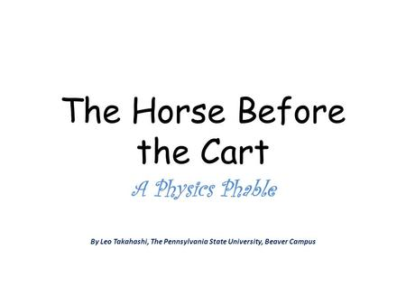 The Horse Before the Cart A Physics Phable By Leo Takahashi, The Pennsylvania State University, Beaver Campus.