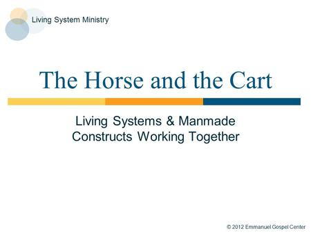 © 2012 Emmanuel Gospel Center Living System Ministry The Horse and the Cart Living Systems & Manmade Constructs Working Together.