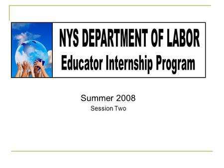 Summer 2008 Session Two. Internship Description This program will provide an overview of the services provided by the NYS Department of Labor to support.