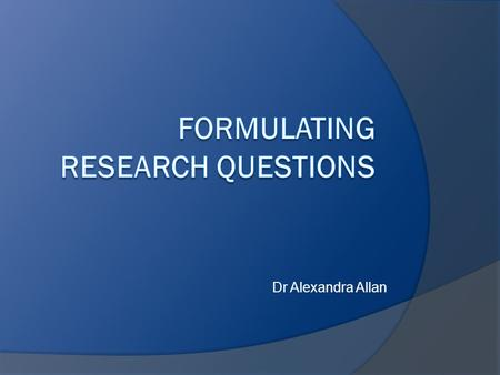 Dr Alexandra Allan. Overview  Why are research questions important?  What makes a good research question?  What types of research questions exist?