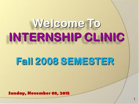 Welcome To INTERNSHIP CLINIC Sunday, November 08, 2015 1 Fall 2008 SEMESTER.