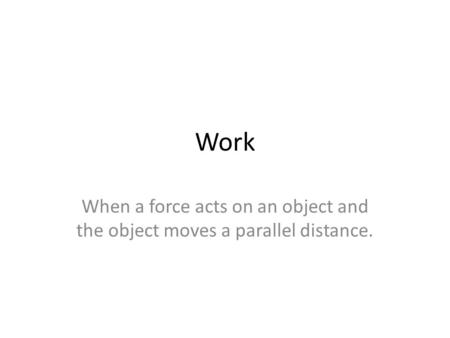 Work When a force acts on an object and the object moves a parallel distance.