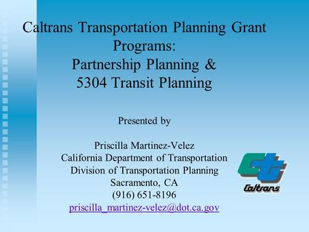 Caltrans Transportation Planning Grant Programs: Partnership Planning & 5304 Transit Planning Presented by Priscilla Martinez-Velez California Department.