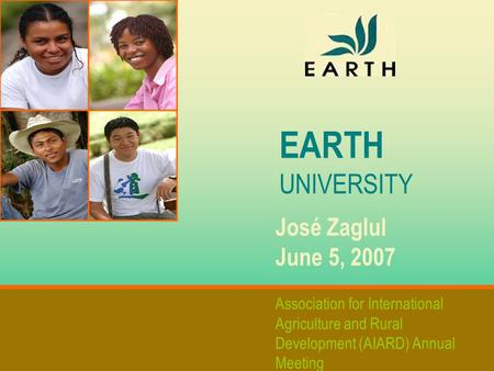 EARTH UNIVERSITY José Zaglul June 5, 2007 Association for International Agriculture and Rural Development (AIARD) Annual Meeting.