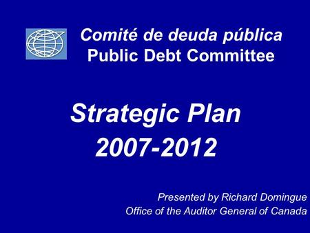 Comité de deuda pública Public Debt Committee Strategic Plan 2007-2012 Presented by Richard Domingue Office of the Auditor General of Canada.