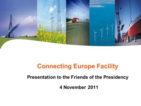 Connecting Europe Facility Presentation to the Friends of the Presidency 4 November 2011.