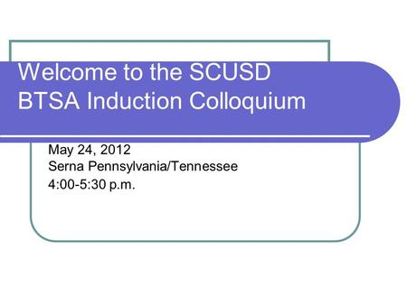 Welcome to the SCUSD BTSA Induction Colloquium May 24, 2012 Serna Pennsylvania/Tennessee 4:00-5:30 p.m.