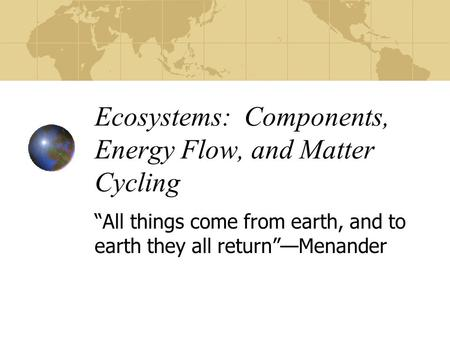 "Ecosystems: Components, Energy Flow, and Matter Cycling ""All things come from earth, and to earth they all return""—Menander."