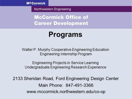 2133 Sheridan Road, Ford Engineering Design Center Main Phone: 847-491-3366 www.mccormick.northwestern.edu/co-op Programs Walter P. Murphy Cooperative.