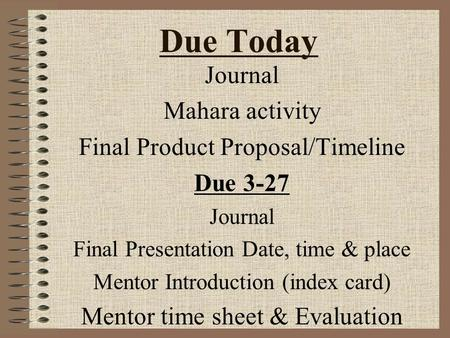 Due Today Journal Mahara activity Final Product Proposal/Timeline Due 3-27 Journal Final Presentation Date, time & place Mentor Introduction (index card)