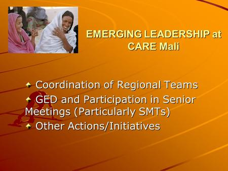 EMERGING LEADERSHIP at CARE Mali Coordination of Regional Teams Coordination of Regional Teams GED and Participation in Senior Meetings (Particularly SMTs)