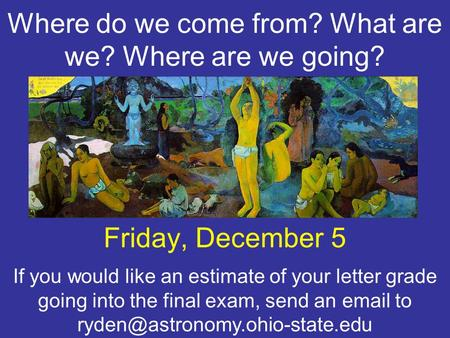 Where do we come from? What are we? Where are we going? Friday, December 5 If you would like an estimate of your letter grade going into the final exam,