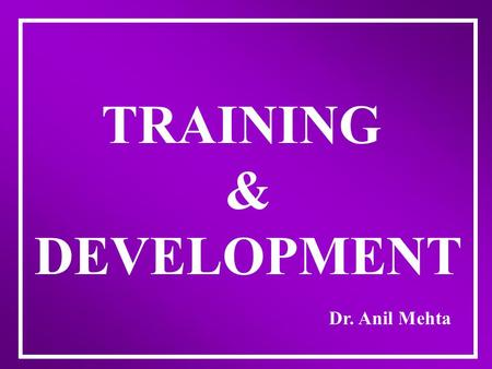 "TRAINING & DEVELOPMENT Dr. Anil Mehta DEFINITION OF TRAINING ""A PLANNED ACTIVITY TO MODIFY ATTITUDE, KNOWLEDGE OR SKILL THROUGH LEARNING EXPERIENCE TO."