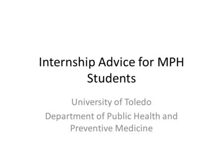 Internship Advice for MPH Students University of Toledo Department of Public Health and Preventive Medicine.