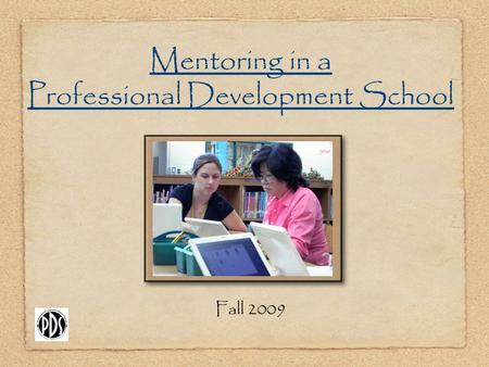 Mentoring in a Professional Development School Fall 2009.