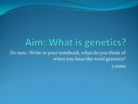 Do now: Write in your notebook, what do you think of when you hear the word genetics? 5 mins.