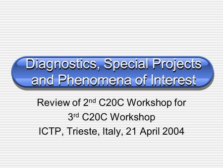 Diagnostics, Special Projects and Phenomena of Interest Review of 2 nd C20C Workshop for 3 rd C20C Workshop ICTP, Trieste, Italy, 21 April 2004.