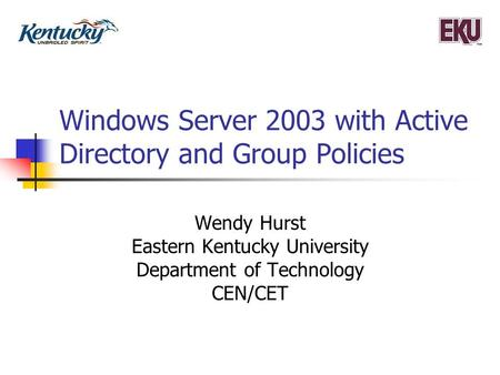 Windows Server 2003 with Active Directory and Group Policies Wendy Hurst Eastern Kentucky University Department of Technology CEN/CET.