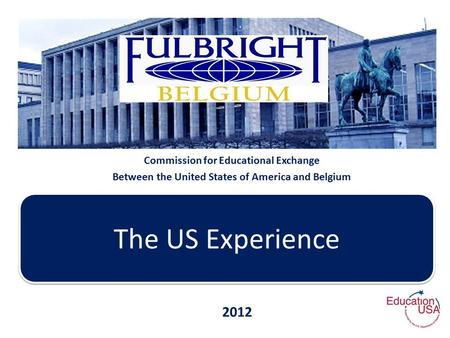 Commission for Educational Exchange Between the United States of America and Belgium The US Experience 2012.