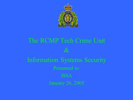 The RCMP Tech Crime Unit & Information Systems Security Presented to: ISSA January 26, 2005.