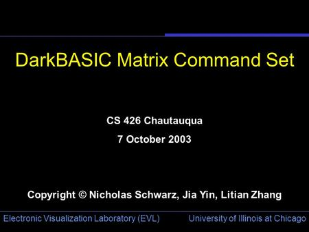 University of Illinois at Chicago Electronic Visualization Laboratory (EVL) DarkBASIC Matrix Command Set CS 426 Chautauqua 7 October 2003 Copyright © Nicholas.