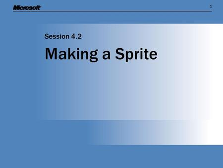 11 Making a Sprite Session 4.2. Session Overview  Describe the principle of a game sprite, and see how to create a sprite in an XNA game  Learn more.