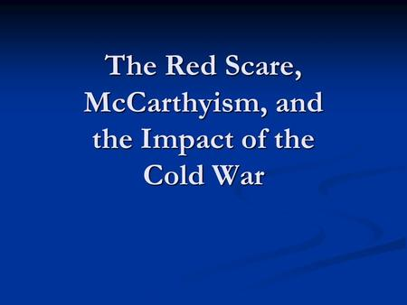 The Red Scare, McCarthyism, and the Impact of the Cold War.