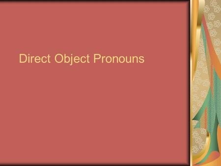 Direct Object Pronouns. Direct object pronouns A direct object tells who or what receives the action of the verb. Devolví el libro. I returned the book.