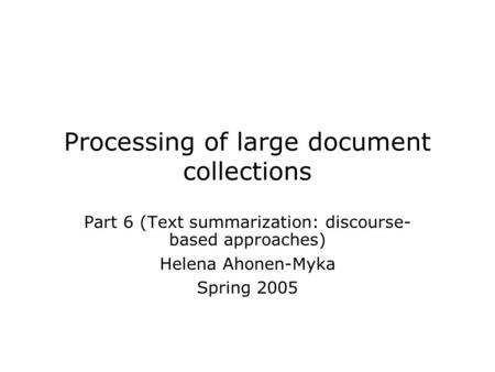 Processing of large document collections Part 6 (Text summarization: discourse- based approaches) Helena Ahonen-Myka Spring 2005.
