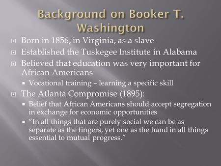  Born in 1856, in Virginia, as a slave  Established the Tuskegee Institute in Alabama  Believed that education was very important for African Americans.