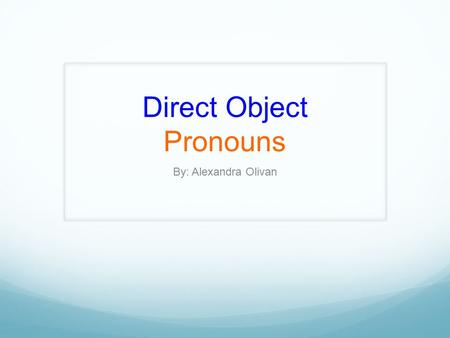 Direct Object Pronouns By: Alexandra Olivan Direct Object *Direct Objects receive the action of the verb* They answer whom? or what? about the verb.