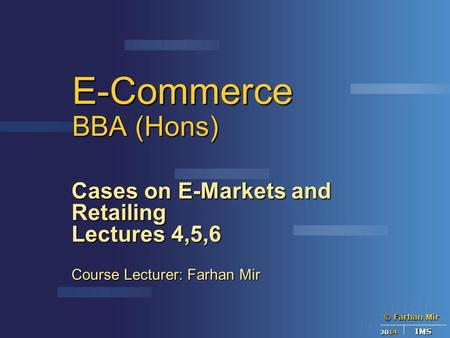 © Farhan Mir 2014 IMS E-Commerce BBA (Hons) Cases on E-Markets and Retailing Lectures 4,5,6 Course Lecturer: Farhan Mir.