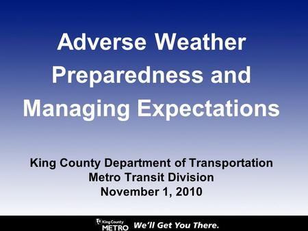 Adverse Weather Preparedness and Managing Expectations King County Department of Transportation Metro Transit Division November 1, 2010.